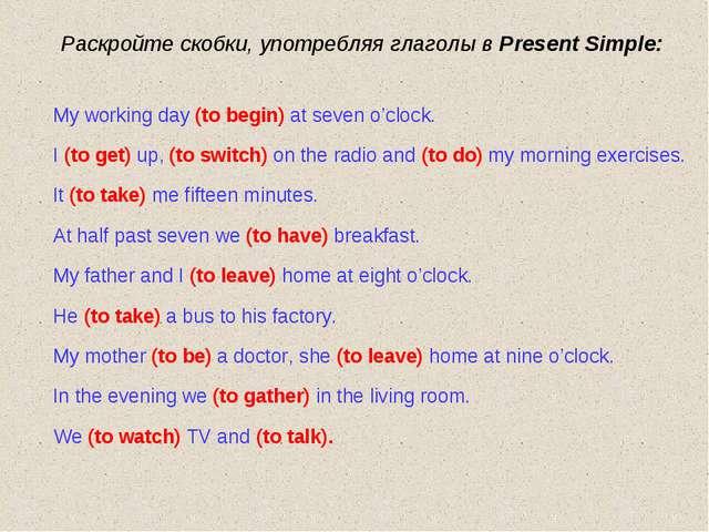 Раскройте скобки, употребляя глаголы в Present Simple: My working day (to beg...