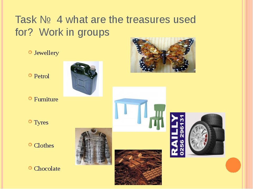 Task № 4 what are the treasures used for? Work in groups Jewellery Petrol Fur...