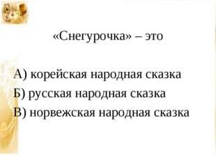 «Снегурочка» – это А) корейская народная сказка Б) русская народная сказка В