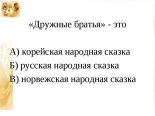 «Дружные братья» - это А) корейская народная сказка Б) русская народная сказ