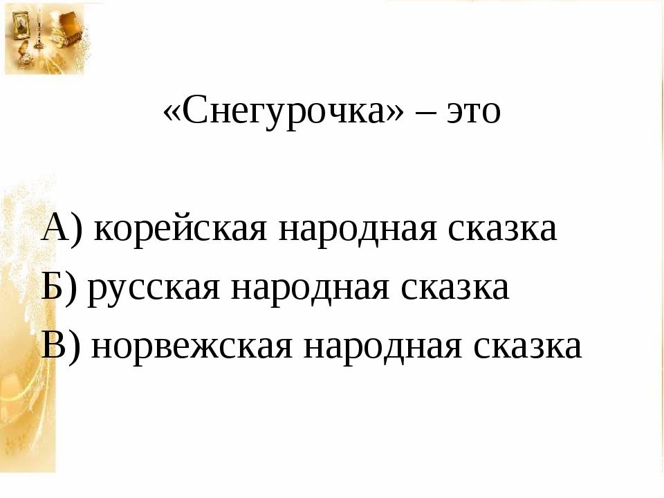 «Снегурочка» – это А) корейская народная сказка Б) русская народная сказка В...