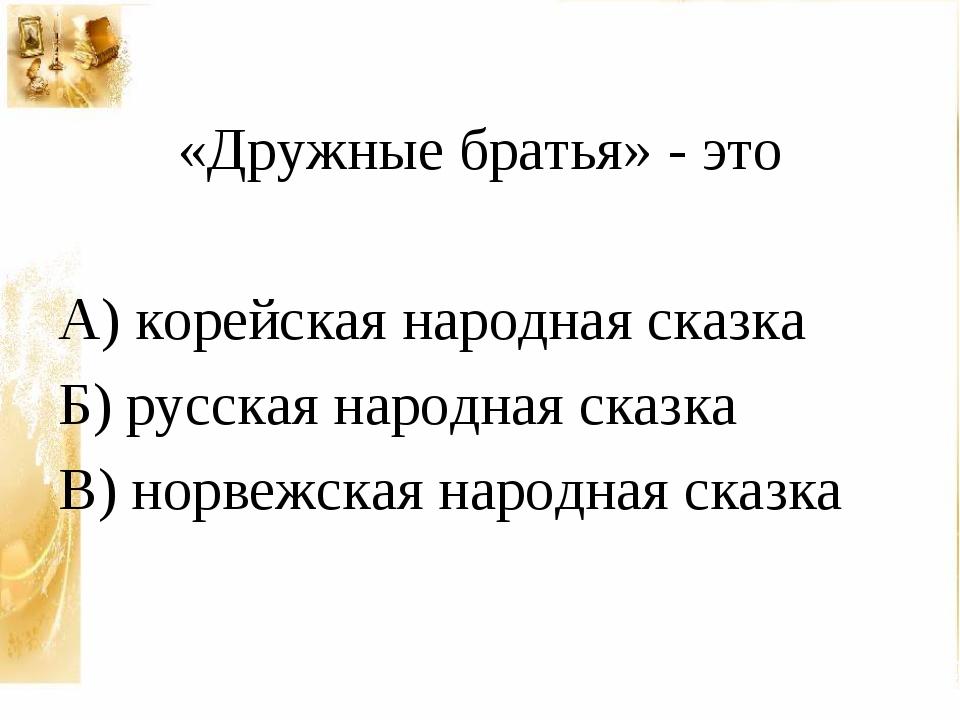 «Дружные братья» - это А) корейская народная сказка Б) русская народная сказ...
