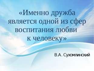 «Именно дружба является одной из сфер воспитания любви к человеку» В.А. Сухом