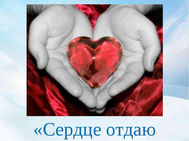 «Сердце отдаю детям»