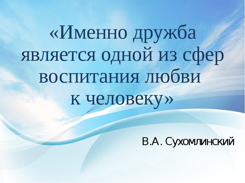 «Именно дружба является одной из сфер воспитания любви к человеку» В.А. Сухом...