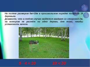 На поляне размером 8м×10м в произвольном порядке посадили 19 деревьев. Докажи