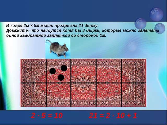 В ковре 2м × 5м мышь прогрызла 21 дырку. Докажите, что найдутся хотя бы 3 дыр...