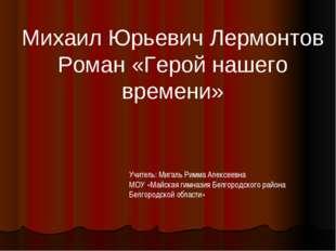 Михаил Юрьевич Лермонтов Роман «Герой нашего времени» Учитель: Мигаль Римма А