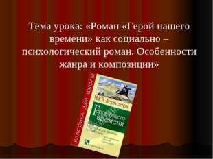 Тема урока: «Роман «Герой нашего времени» как социально – психологический ром