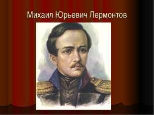 Михаил Юрьевич Лермонтов