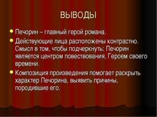 ВЫВОДЫ Печорин – главный герой романа. Действующие лица расположены контрастн