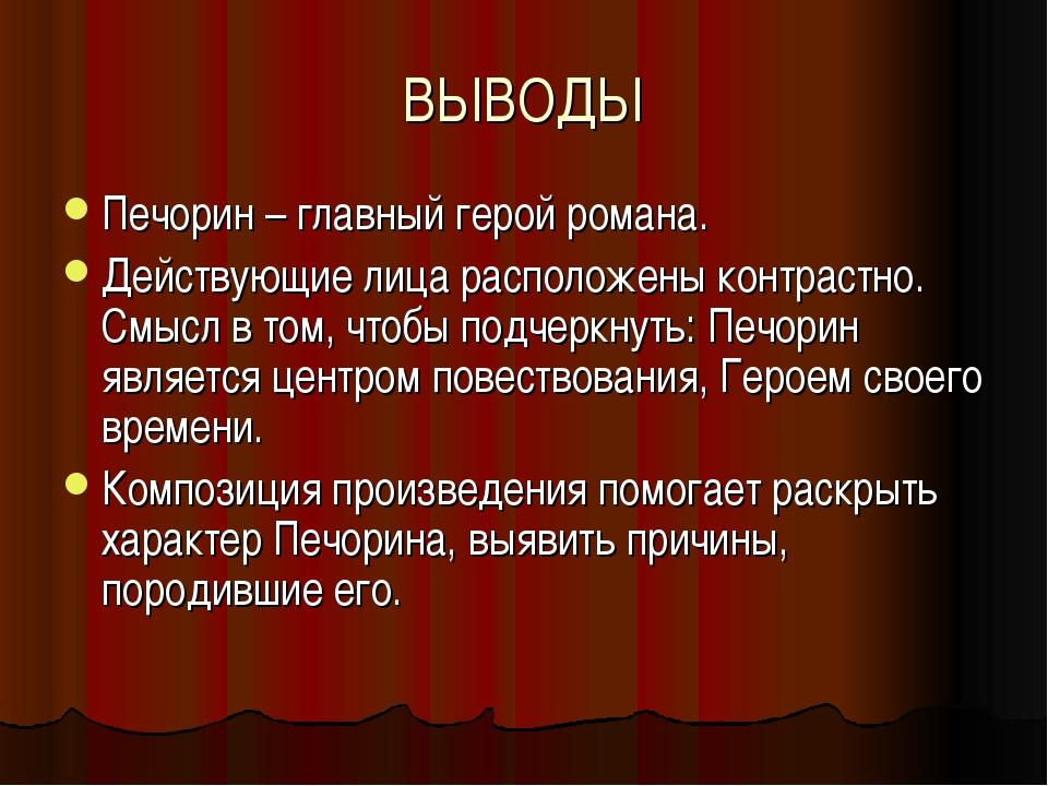 ВЫВОДЫ Печорин – главный герой романа. Действующие лица расположены контрастн...