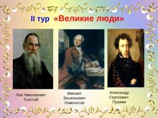 IІ тур «Великие люди» Лев Николаевич Толстой Михаил Васильевич Ломоносов А