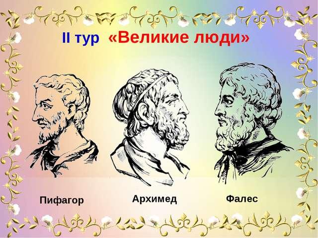 IІ тур «Великие люди» Пифагор Архимед Фалес