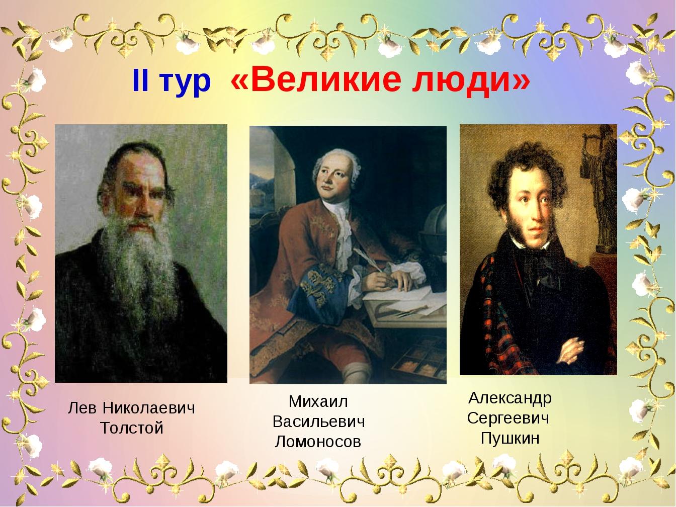 IІ тур «Великие люди» Лев Николаевич Толстой Михаил Васильевич Ломоносов А...