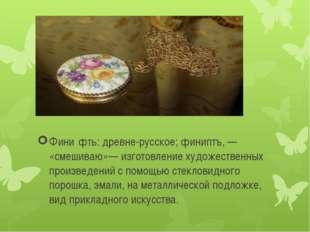 Фини́фть: древне-русское; финиптъ, — «смешиваю»— изготовление художественных