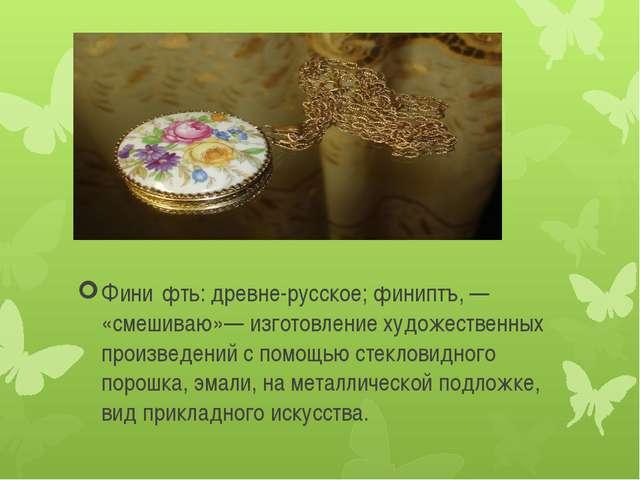 Фини́фть: древне-русское; финиптъ, — «смешиваю»— изготовление художественных...