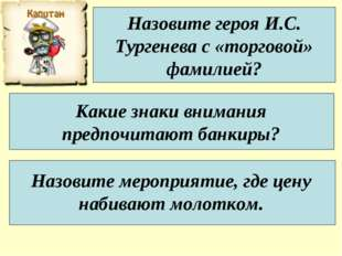Назовите героя И.С. Тургенева с «торговой» фамилией? Какие знаки внимания пре