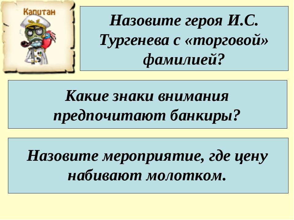Назовите героя И.С. Тургенева с «торговой» фамилией? Какие знаки внимания пре...
