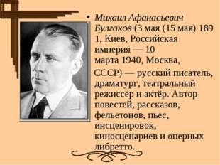 Михаил Афанасьевич Булгаков(3мая(15мая)1891,Киев,Российская империя—
