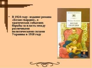 В1924 году- издание романа «Белая гвардия», о трагических событиях борьбы за