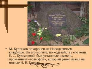 М. Булгаков похоронен наНоводевичьем кладбище. На его могиле, по ходатайству