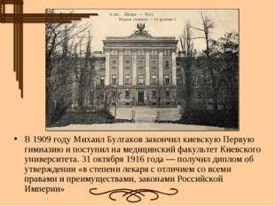 В1909 годуМихаил Булгаков закончилкиевскую Первую гимназиюи поступил нам