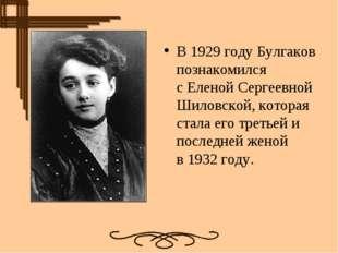 В1929 годуБулгаков познакомился сЕленой Сергеевной Шиловской, которая стал