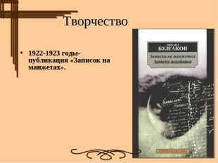 1922-1923 годы- публикация «Записок на манжетах». Творчество