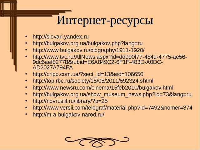 Интернет-ресурсы http://slovari.yandex.ru http://bulgakov.org.ua/bulgakov.php...