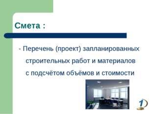 Смета : - Перечень (проект) запланированных строительных работ и материалов с