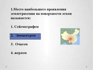 1.Место наибольшего проявления землетрясения на поверхности земли называется