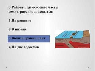 3.Районы, где особенно часты землетрясения, находятся: 1.На равнине 2.В низи