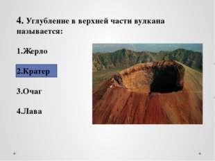 4. Углубление в верхней части вулкана называется: 1.Жерло 2.Кратер 3.Очаг 4.