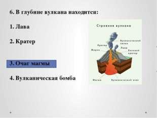 6. В глубине вулкана находится: Лава Кратер Очаг магмы Вулканическая бомба