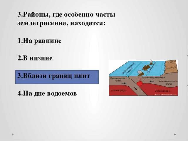 3.Районы, где особенно часты землетрясения, находятся: 1.На равнине 2.В низи...