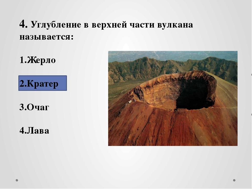 4. Углубление в верхней части вулкана называется: 1.Жерло 2.Кратер 3.Очаг 4....