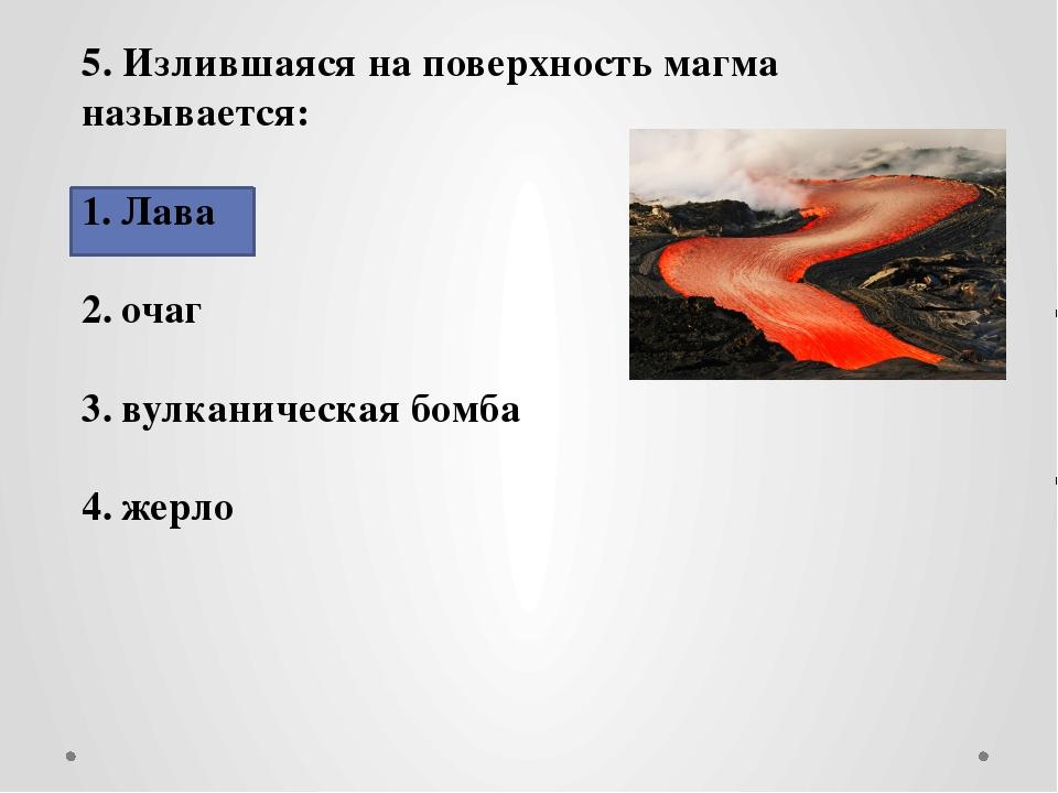 5. Излившаяся на поверхность магма называется: Лава очаг вулканическая бомба...