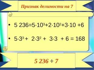 Признак делимости на 7 5 236=5∙103+2∙102+3∙10 +6 5∙33 + 2∙32 + 3∙3 + 6 = 168