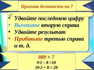 Признак делимости на 7 Удвойте последнюю цифру Вычтите вторую справа Удвойте