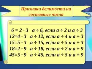 Признаки делимости на составные числа 6 = 2 ∙ 3 а ÷ 6, если а ÷ 2 и а ÷ 3 12=