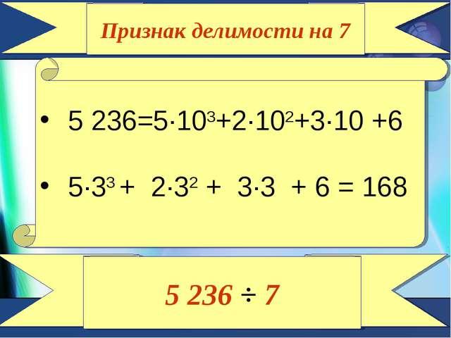 Признак делимости на 7 5 236=5∙103+2∙102+3∙10 +6 5∙33 + 2∙32 + 3∙3 + 6 = 168...