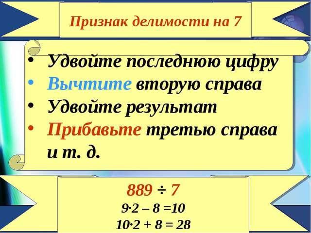 Признак делимости на 7 Удвойте последнюю цифру Вычтите вторую справа Удвойте...