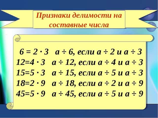 Признаки делимости на составные числа 6 = 2 ∙ 3 а ÷ 6, если а ÷ 2 и а ÷ 3 12=...