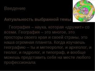 Введение Актуальность выбранной темы: География – наука, которая «дружит» со