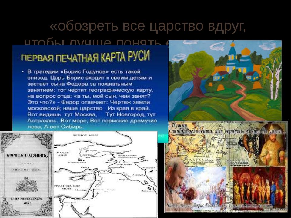 «обозреть все царство вдруг, чтобы лучше понять его.» (А.С.Пушкин «Борис Году...