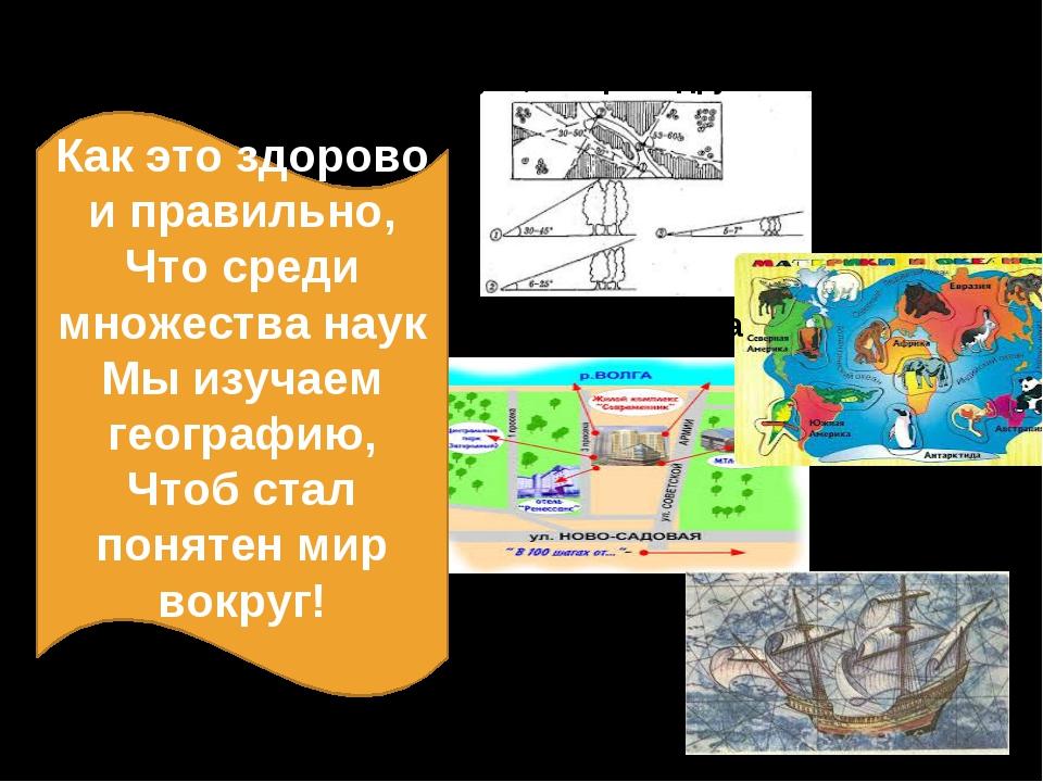 Как это здорово и правильно, Что среди множества наук Мы изучаем географию,...