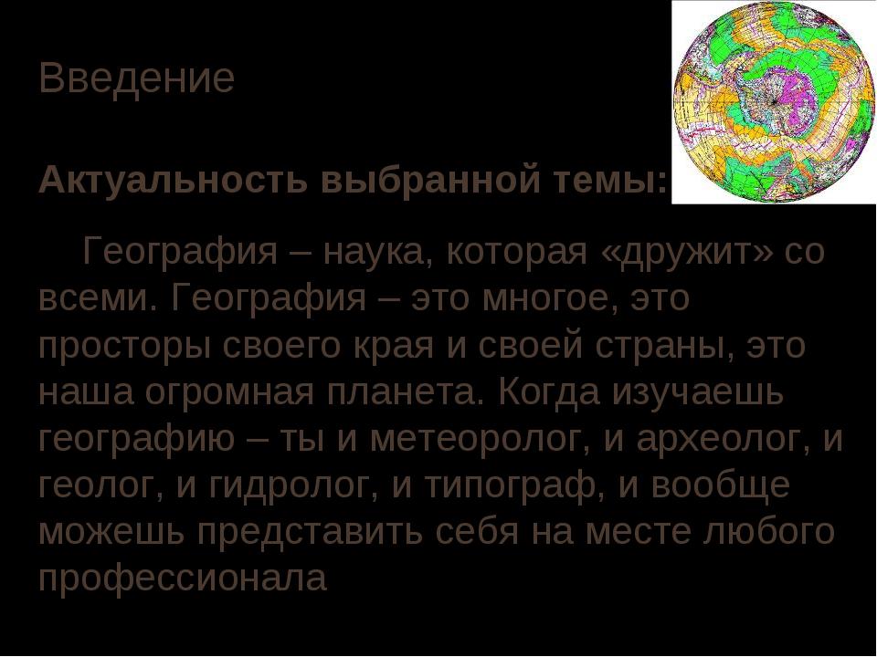 Введение Актуальность выбранной темы: География – наука, которая «дружит» со...