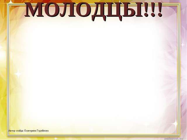 МОЛОДЦЫ!!! Автор слайда: Екатерина Горяйнова