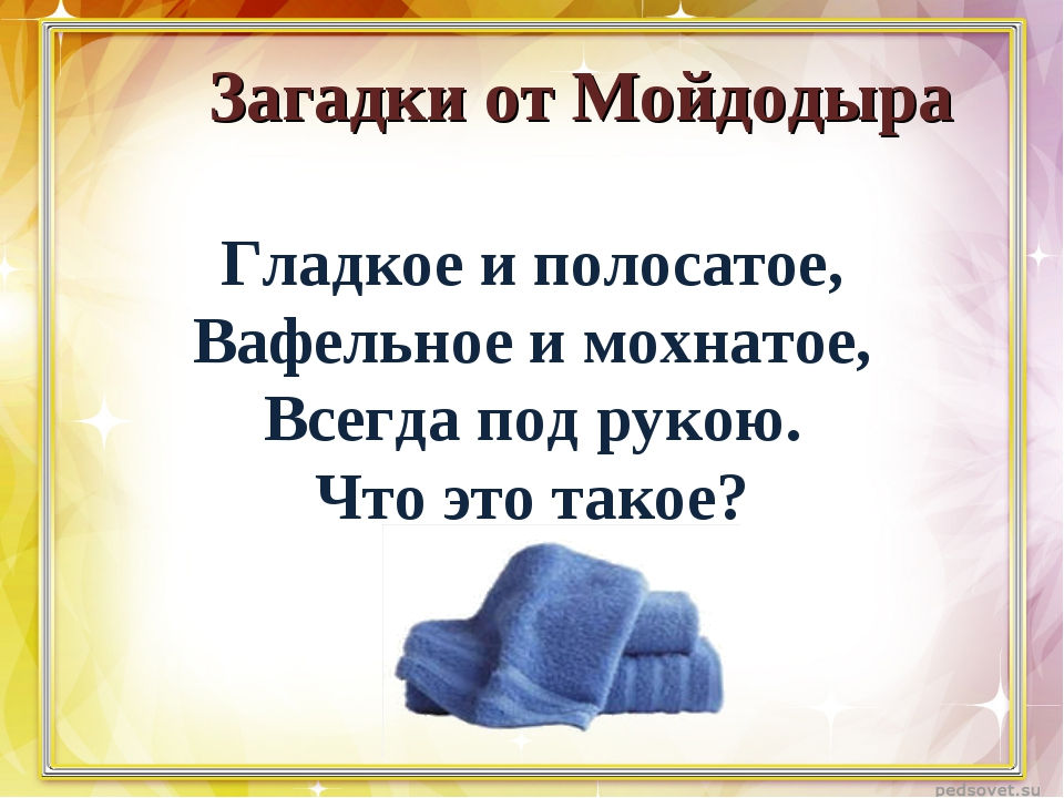 Загадки от Мойдодыра Гладкое и полосатое, Вафельное и мохнатое, Всегда под р...